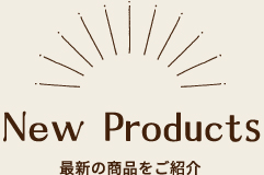New Products 最新の商品をご紹介